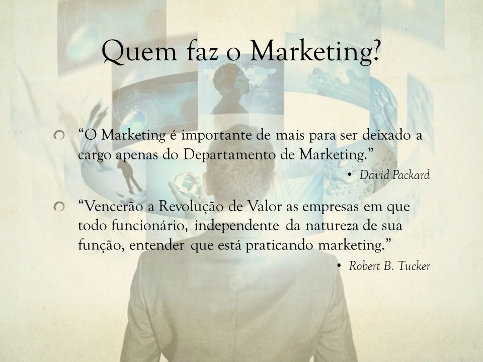 Quem faz o Marketing O Marketing é importante de mais para ser deixado a cargo apenas do Departamento de Marketing.