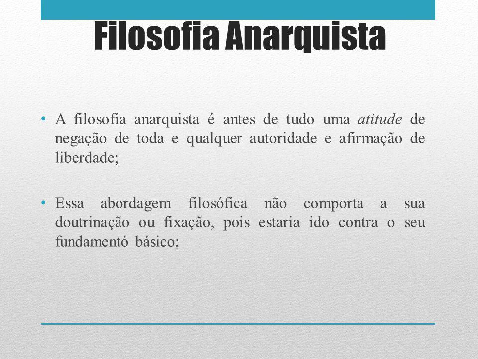 Filosofia Anarquista A filosofia anarquista é antes de tudo uma atitude de negação de toda e qualquer autoridade e afirmação de liberdade;