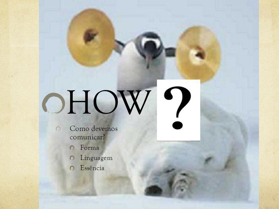 HOW Como devemos comunicar Forma Linguagem Essência