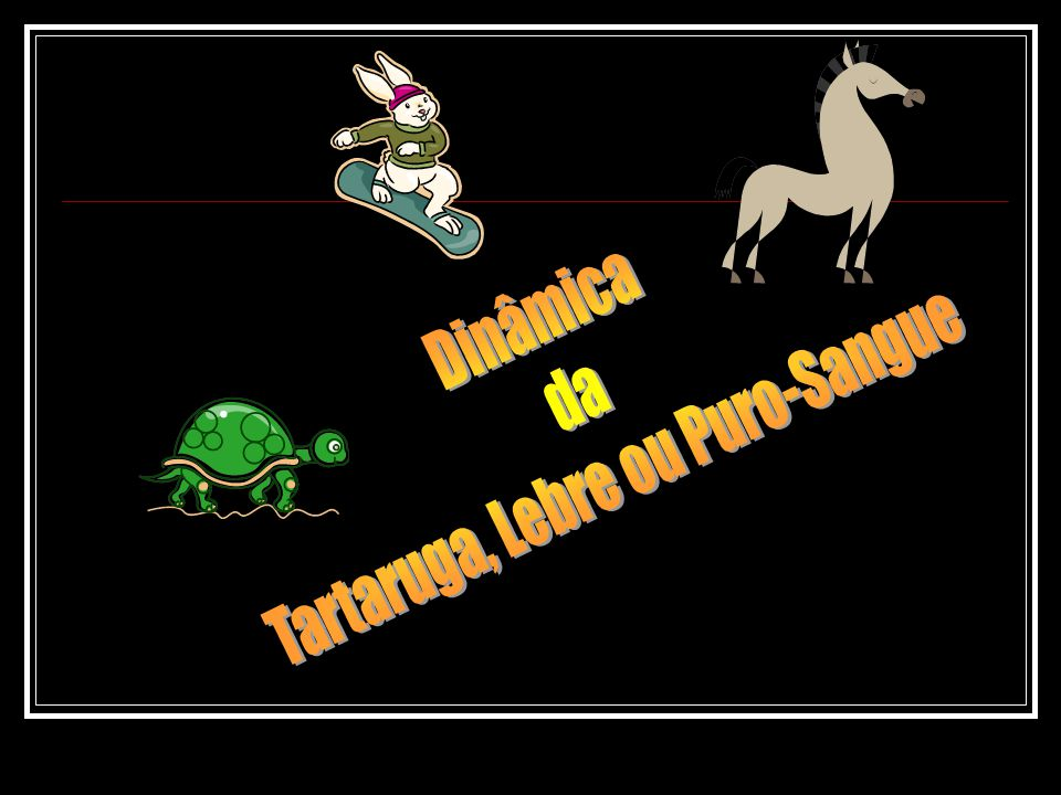 Tartaruga, Lebre ou Puro-Sangue