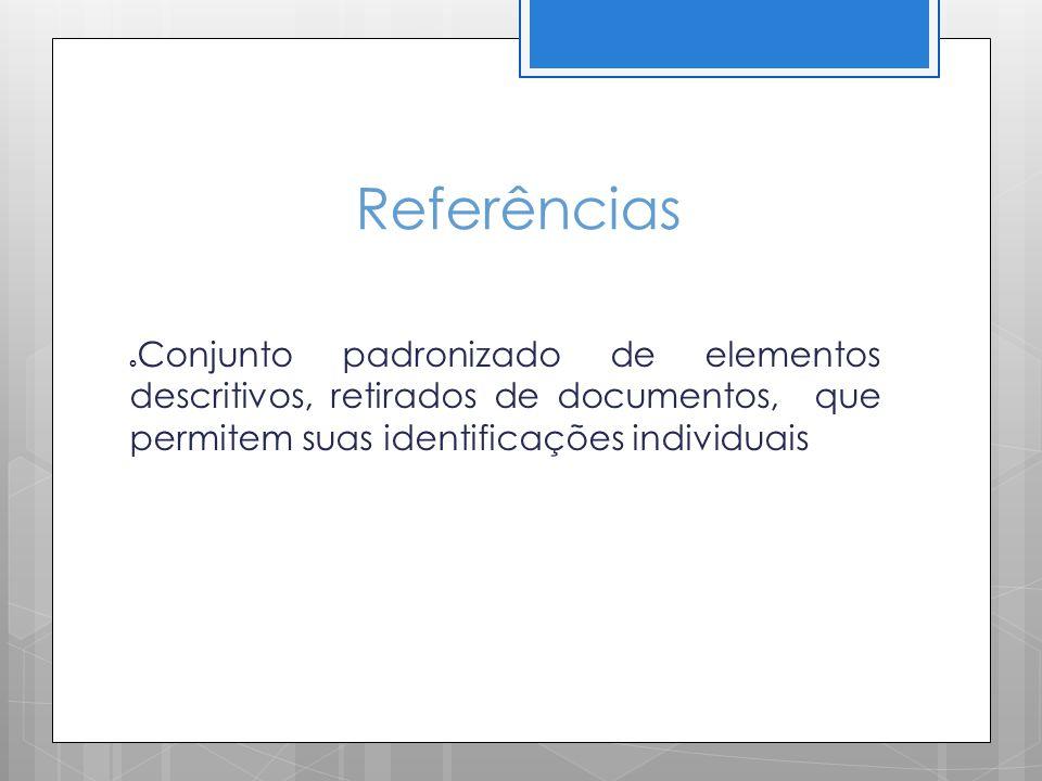 Referências Conjunto padronizado de elementos descritivos, retirados de documentos, que permitem suas identificações individuais.