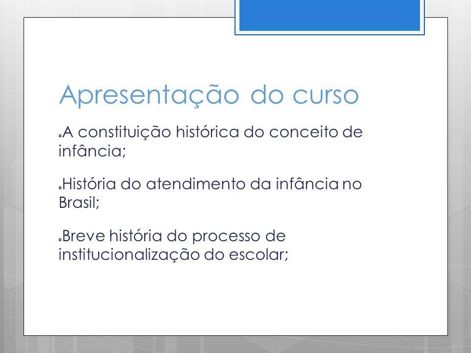 Apresentação do curso A constituição histórica do conceito de infância; História do atendimento da infância no Brasil;