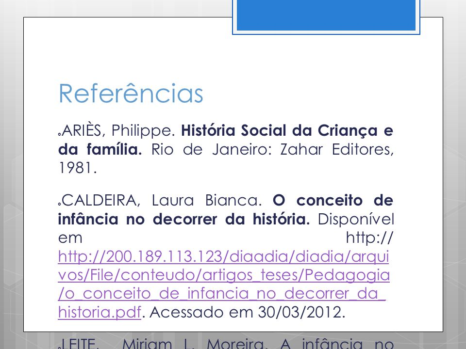 Referências ARIÈS, Philippe. História Social da Criança e da família. Rio de Janeiro: Zahar Editores, 1981.