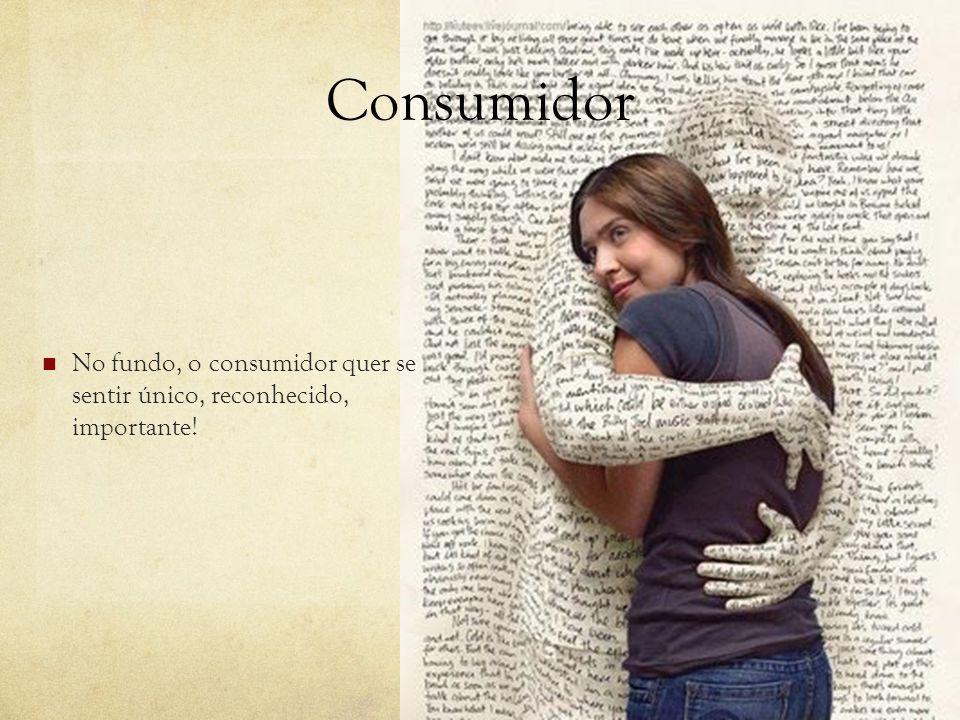 Consumidor No fundo, o consumidor quer se sentir único, reconhecido, importante!