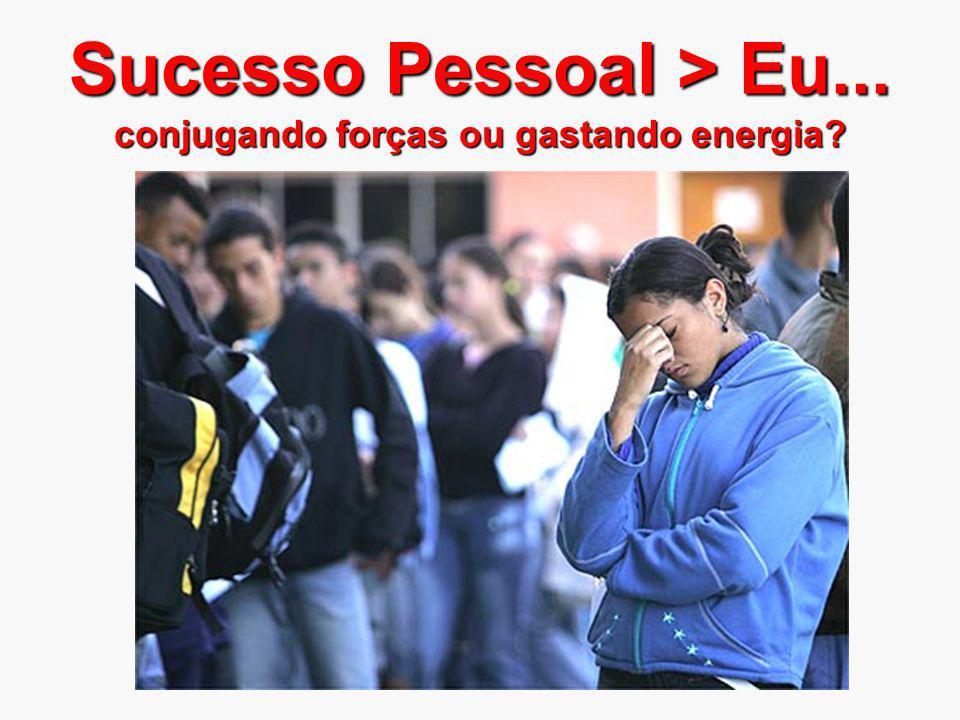 Sucesso Pessoal > Eu... conjugando forças ou gastando energia