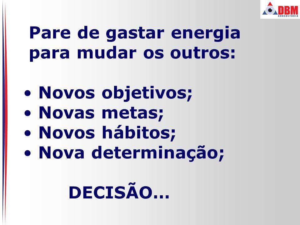 Pare de gastar energia para mudar os outros: Novos objetivos; Novas metas; Novos hábitos; Nova determinação;