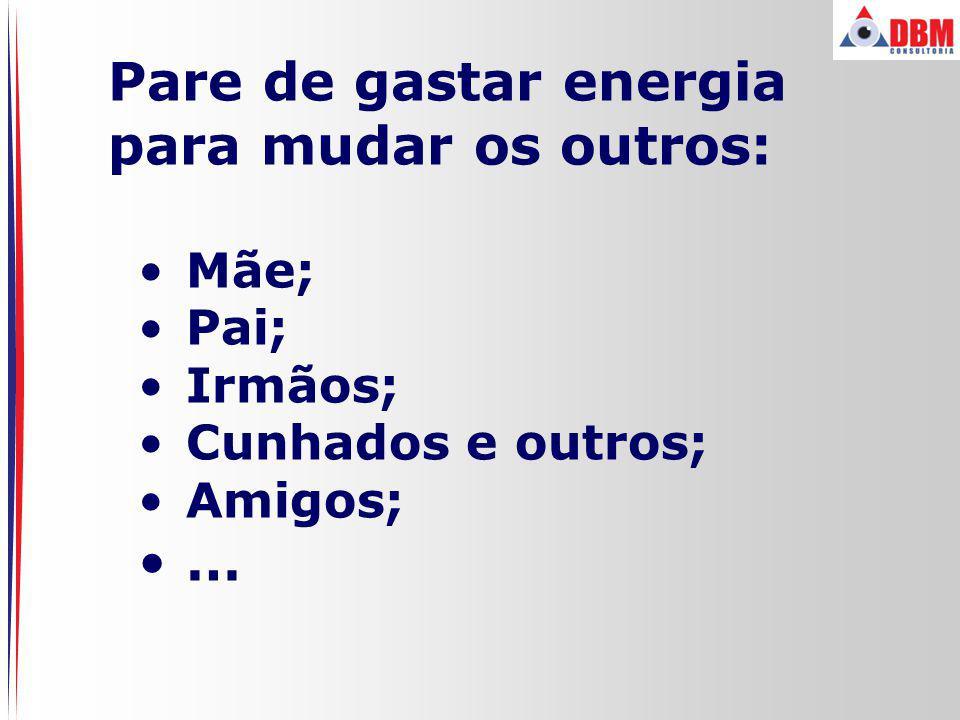Pare de gastar energia para mudar os outros: … Mãe; Pai; Irmãos;