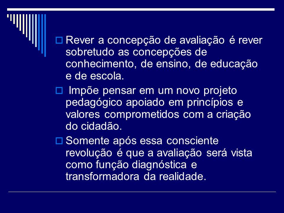 Rever a concepção de avaliação é rever sobretudo as concepções de conhecimento, de ensino, de educação e de escola.