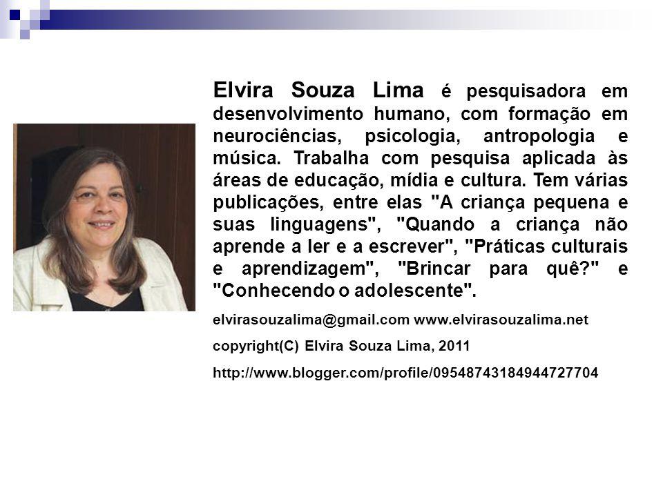 Elvira Souza Lima é pesquisadora em desenvolvimento humano, com formação em neurociências, psicologia, antropologia e música. Trabalha com pesquisa aplicada às áreas de educação, mídia e cultura. Tem várias publicações, entre elas A criança pequena e suas linguagens , Quando a criança não aprende a ler e a escrever , Práticas culturais e aprendizagem , Brincar para quê e Conhecendo o adolescente .