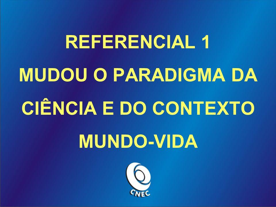 REFERENCIAL 1 MUDOU O PARADIGMA DA CIÊNCIA E DO CONTEXTO MUNDO-VIDA