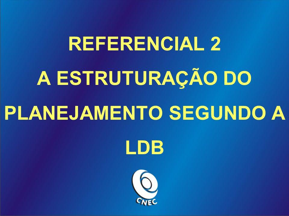 REFERENCIAL 2 A ESTRUTURAÇÃO DO PLANEJAMENTO SEGUNDO A LDB