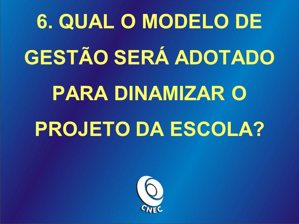 6. QUAL O MODELO DE GESTÃO SERÁ ADOTADO PARA DINAMIZAR O PROJETO DA ESCOLA