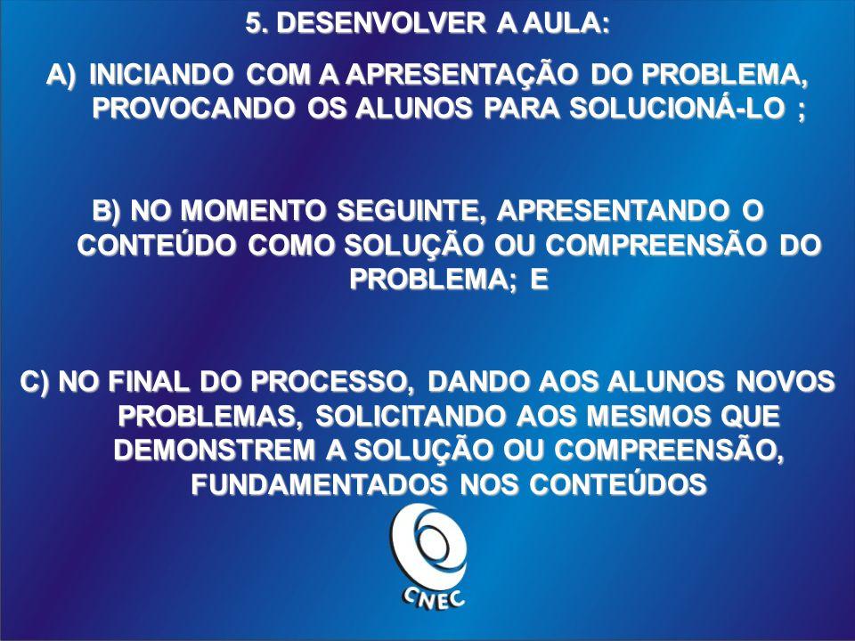 5. DESENVOLVER A AULA: INICIANDO COM A APRESENTAÇÃO DO PROBLEMA, PROVOCANDO OS ALUNOS PARA SOLUCIONÁ-LO ;