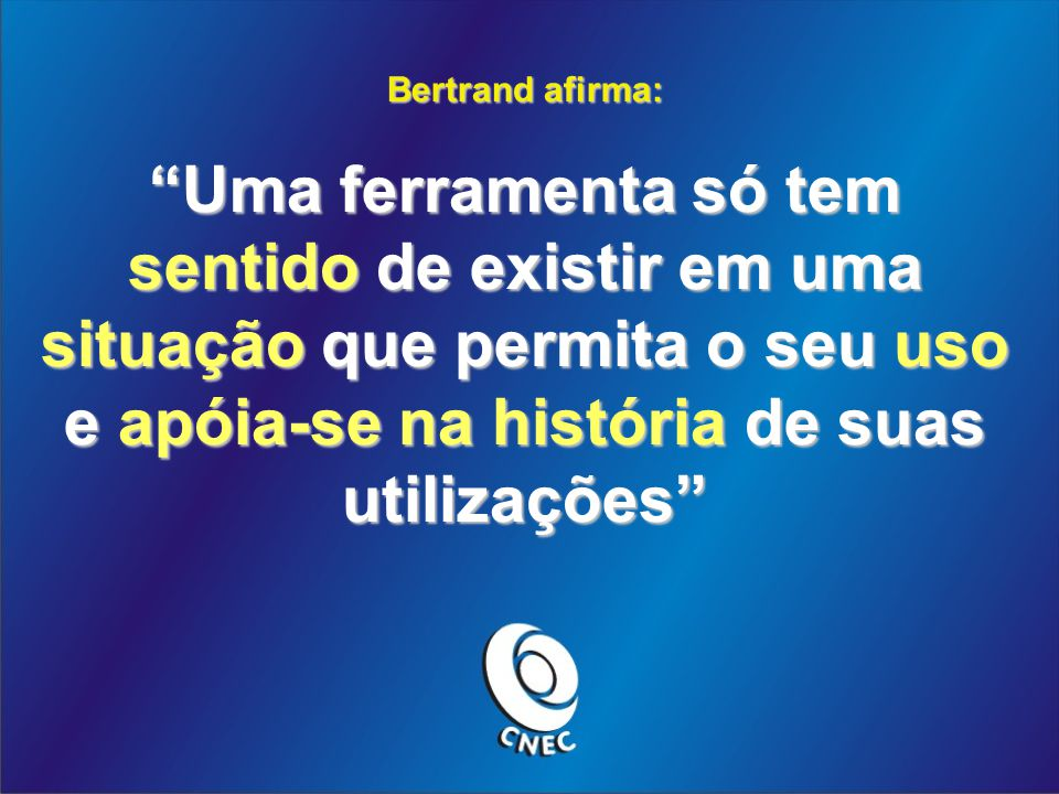 Bertrand afirma: Uma ferramenta só tem sentido de existir em uma situação que permita o seu uso e apóia-se na história de suas utilizações