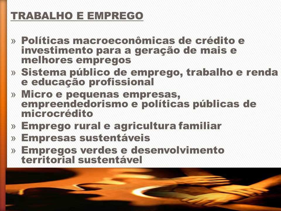 TRABALHO E EMPREGO Políticas macroeconômicas de crédito e investimento para a geração de mais e melhores empregos.