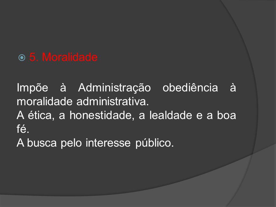 5. Moralidade Impõe à Administração obediência à moralidade administrativa. A ética, a honestidade, a lealdade e a boa fé.
