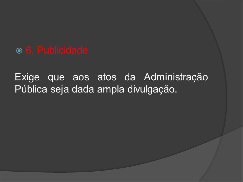 6. Publicidade Exige que aos atos da Administração Pública seja dada ampla divulgação.