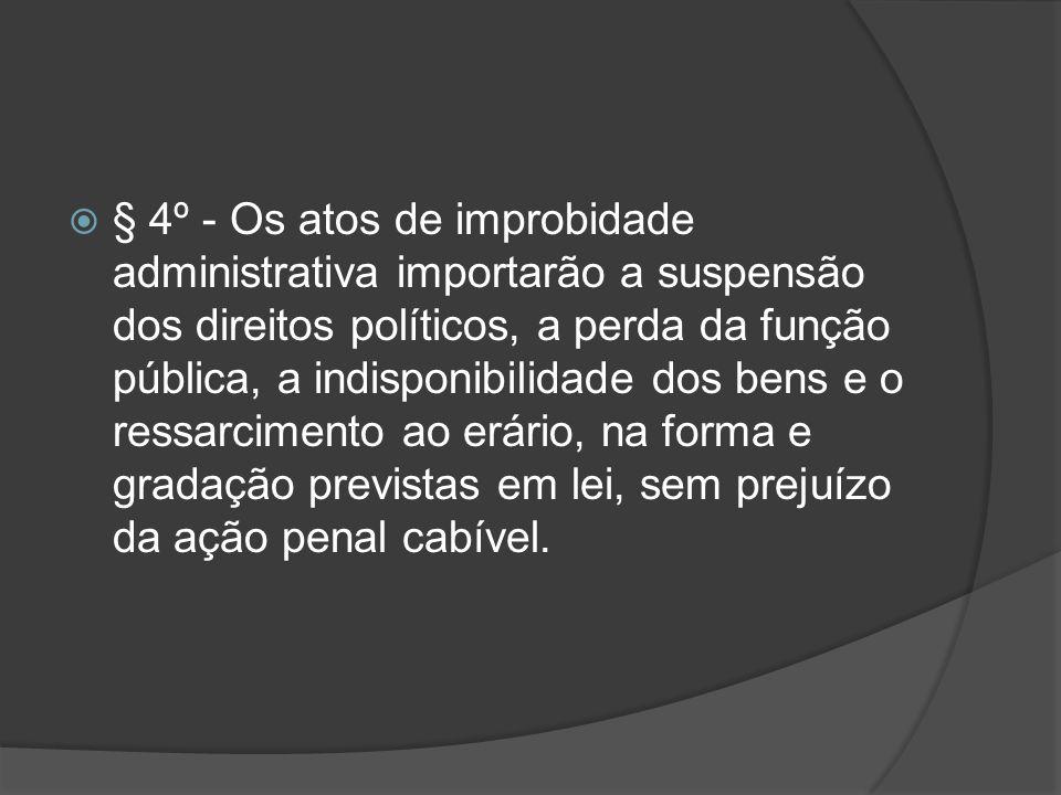 § 4º - Os atos de improbidade administrativa importarão a suspensão dos direitos políticos, a perda da função pública, a indisponibilidade dos bens e o ressarcimento ao erário, na forma e gradação previstas em lei, sem prejuízo da ação penal cabível.