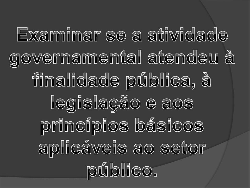 Examinar se a atividade governamental atendeu à finalidade pública, à legislação e aos princípios básicos aplicáveis ao setor público.