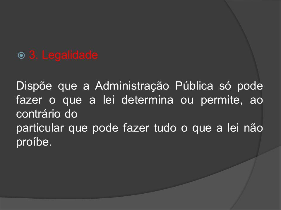 3. Legalidade Dispõe que a Administração Pública só pode fazer o que a lei determina ou permite, ao contrário do.