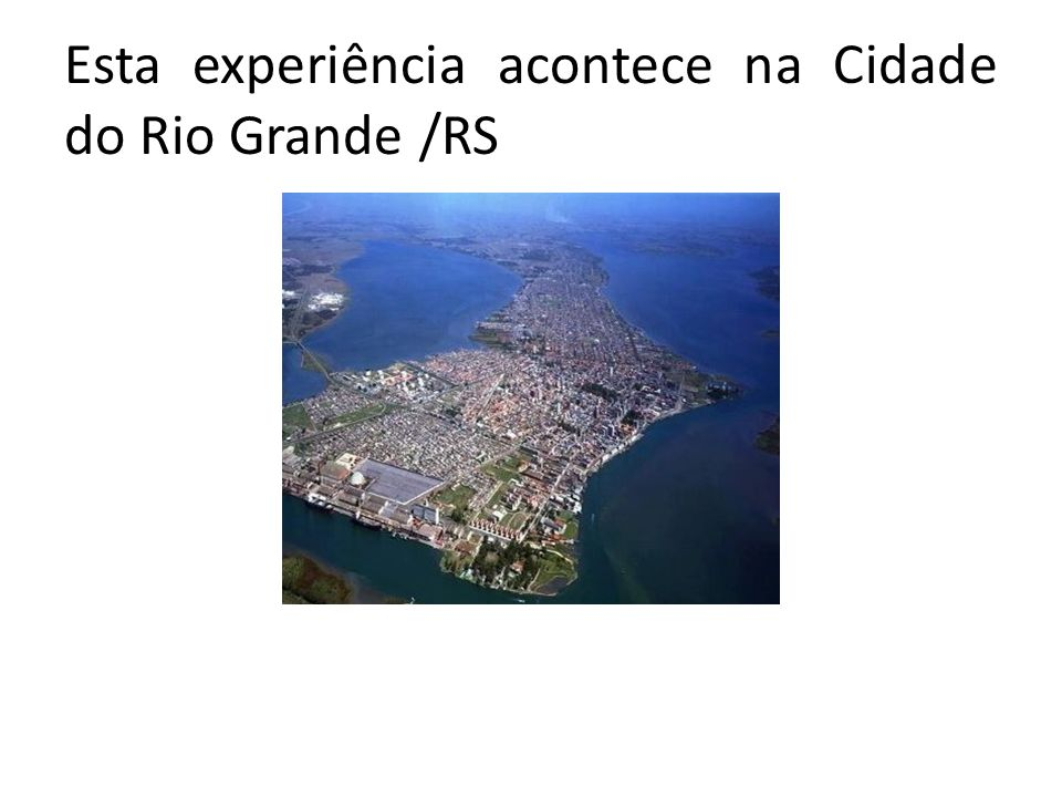 Esta experiência acontece na Cidade do Rio Grande /RS