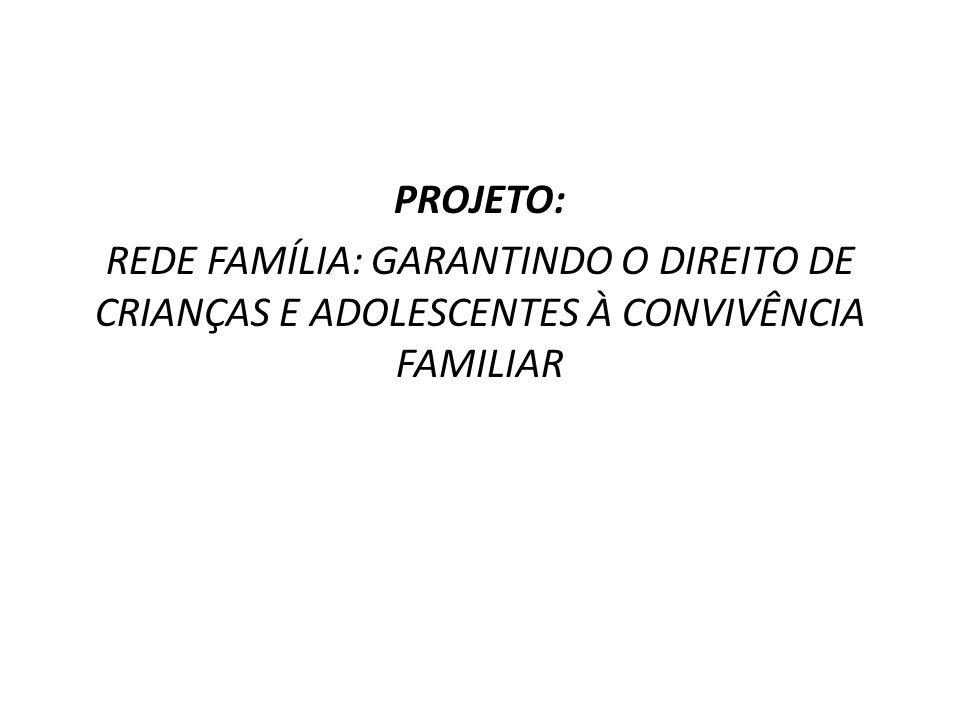 PROJETO: REDE FAMÍLIA: GARANTINDO O DIREITO DE CRIANÇAS E ADOLESCENTES À CONVIVÊNCIA FAMILIAR