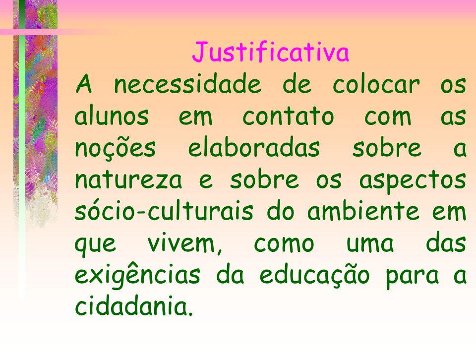 Justificativa A necessidade de colocar os alunos em contato com as noções elaboradas sobre a natureza e sobre os aspectos sócio-culturais do ambiente em que vivem, como uma das exigências da educação para a cidadania.