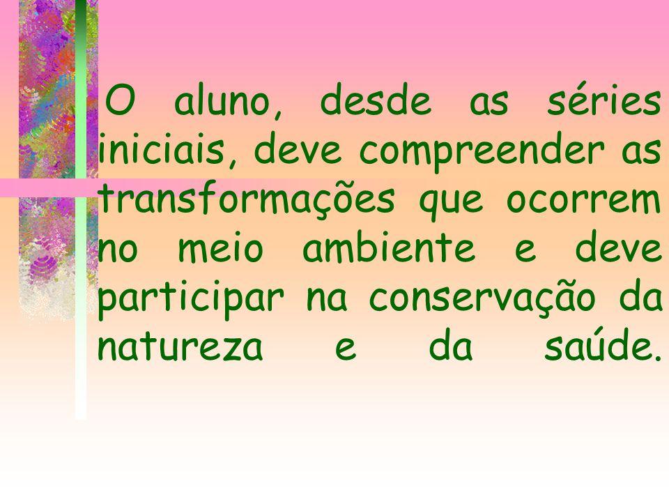 O aluno, desde as séries iniciais, deve compreender as transformações que ocorrem no meio ambiente e deve participar na conservação da natureza e da saúde.