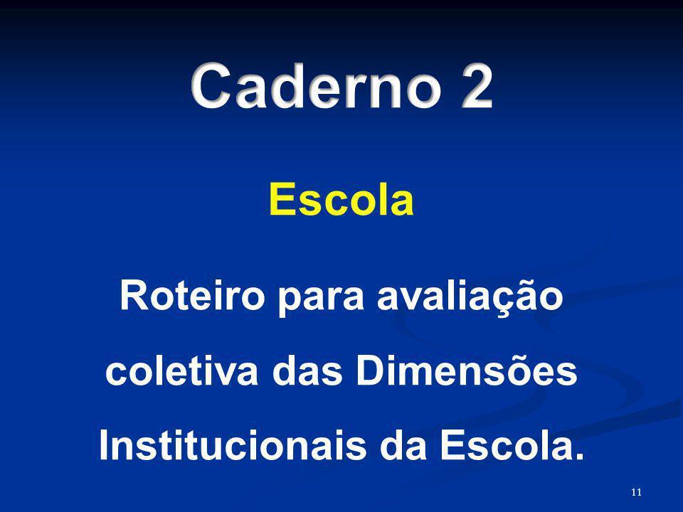 Caderno 2 Escola Roteiro para avaliação coletiva das Dimensões Institucionais da Escola. 11