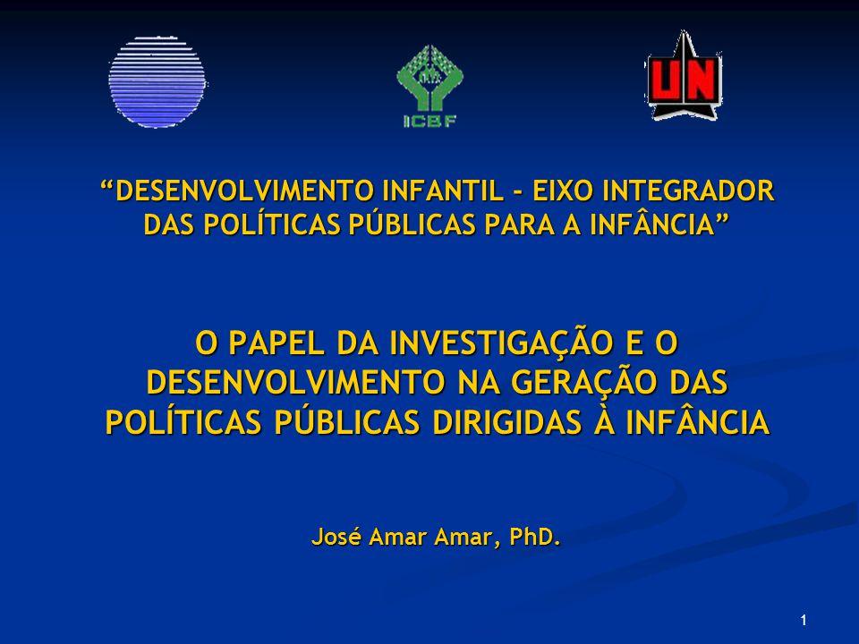 DESENVOLVIMENTO INFANTIL - EIXO INTEGRADOR DAS POLÍTICAS PÚBLICAS PARA A INFÂNCIA O PAPEL DA INVESTIGAÇÃO E O DESENVOLVIMENTO NA GERAÇÃO DAS POLÍTICAS PÚBLICAS DIRIGIDAS À INFÂNCIA José Amar Amar, PhD.