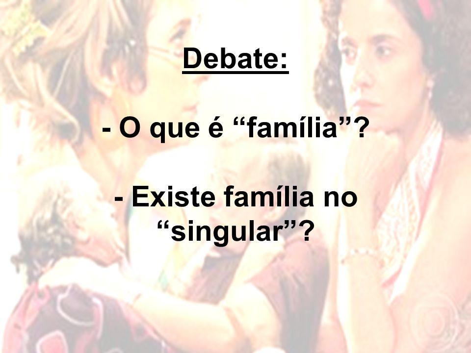Debate: - O que é família - Existe família no singular
