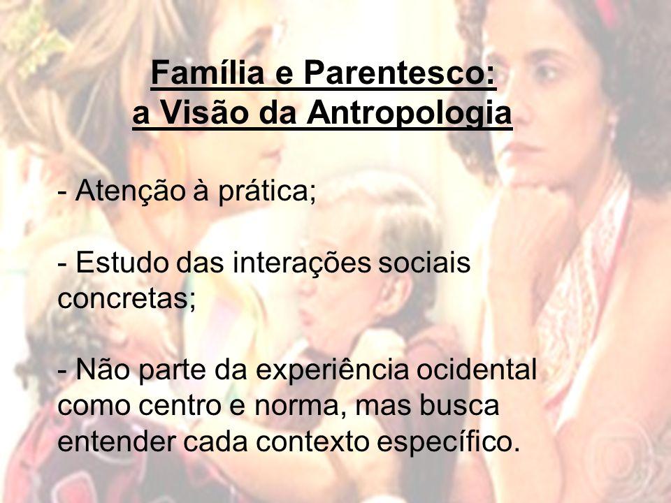 Família e Parentesco: a Visão da Antropologia - Atenção à prática; - Estudo das interações sociais concretas; - Não parte da experiência ocidental como centro e norma, mas busca entender cada contexto específico.