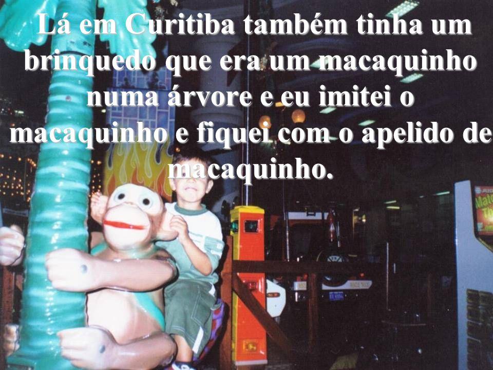 Lá em Curitiba também tinha um brinquedo que era um macaquinho numa árvore e eu imitei o macaquinho e fiquei com o apelido de macaquinho.
