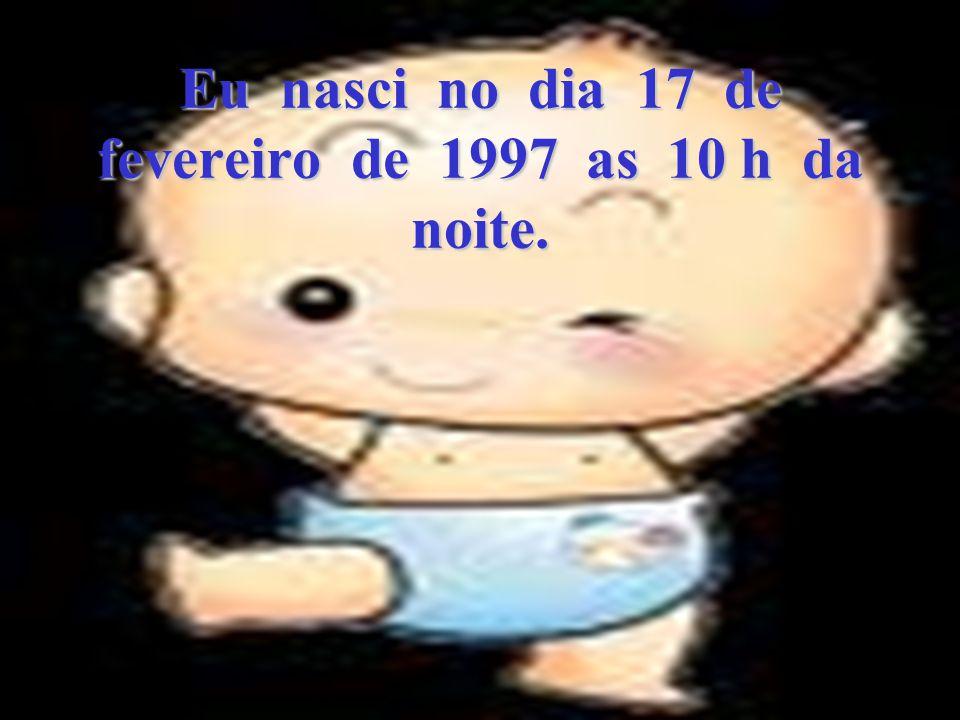 Eu nasci no dia 17 de fevereiro de 1997 as 10 h da noite.