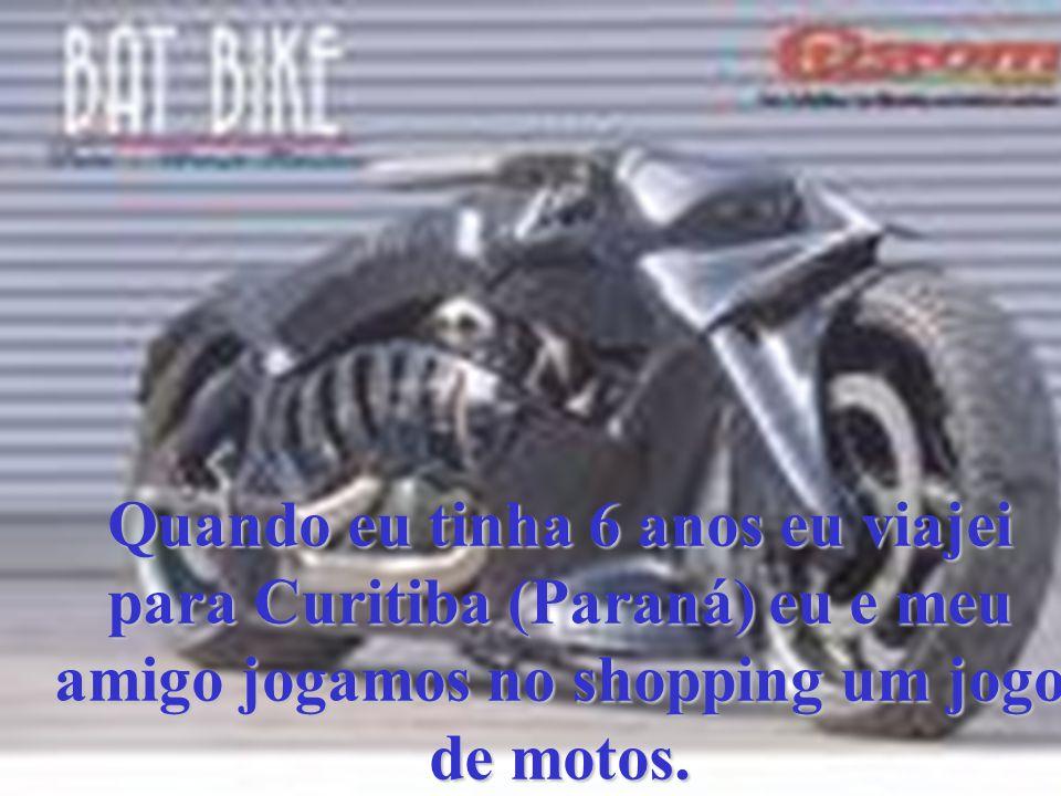 Quando eu tinha 6 anos eu viajei para Curitiba (Paraná) eu e meu amigo jogamos no shopping um jogo de motos.