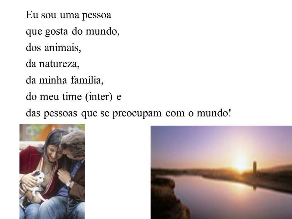 Eu sou uma pessoa que gosta do mundo, dos animais, da natureza, da minha família, do meu time (inter) e.