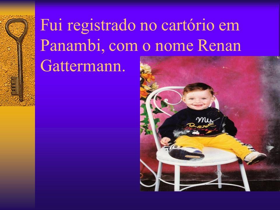 Fui registrado no cartório em Panambi, com o nome Renan Gattermann.