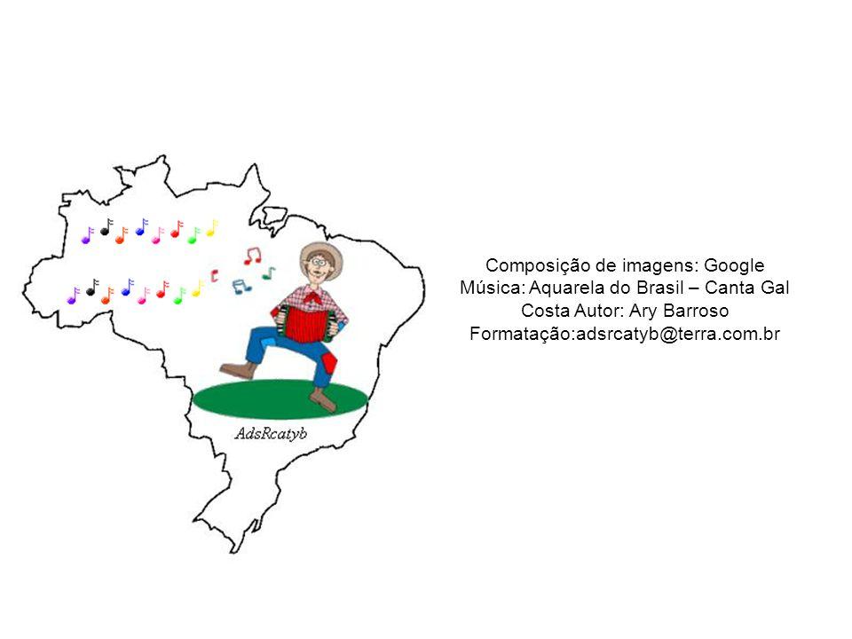 Composição de imagens: Google Música: Aquarela do Brasil – Canta Gal Costa Autor: Ary Barroso Formatação:adsrcatyb@terra.com.br