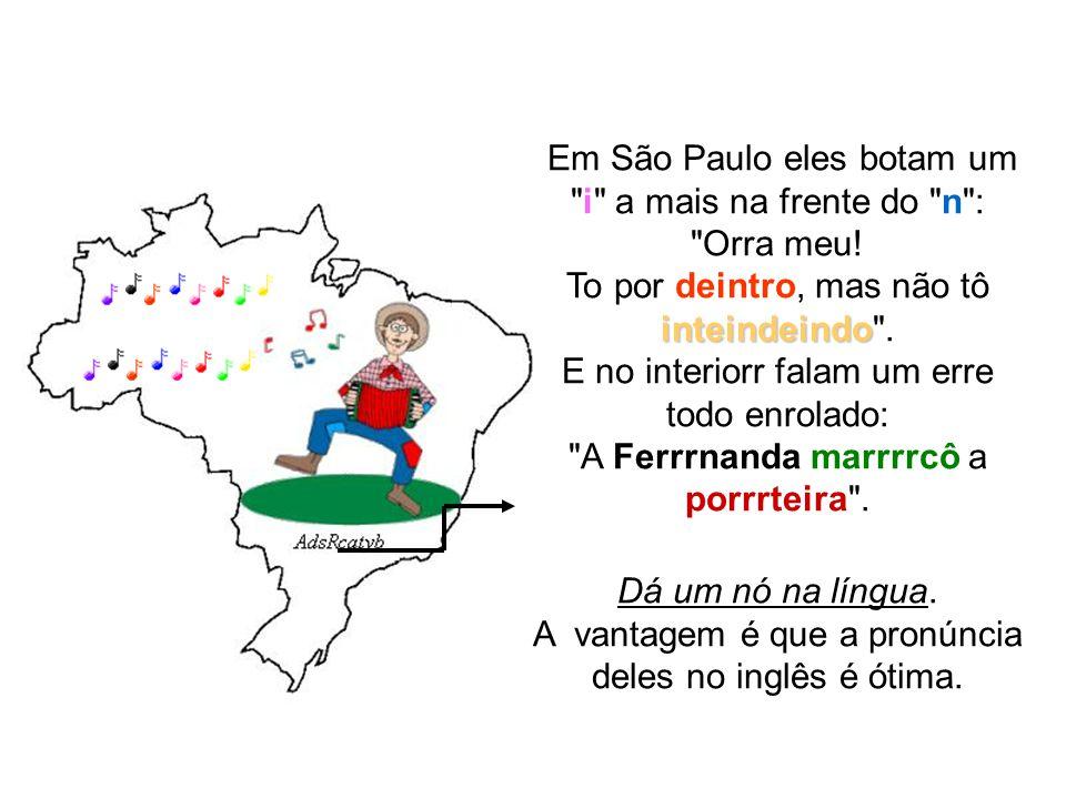 Em São Paulo eles botam um i a mais na frente do n : Orra meu
