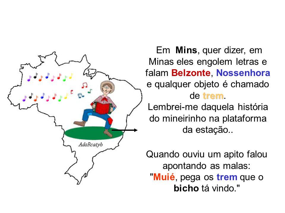 Em Mins, quer dizer, em Minas eles engolem letras e falam Belzonte, Nossenhora e qualquer objeto é chamado de trem. Lembrei-me daquela história do mineirinho na plataforma da estação..