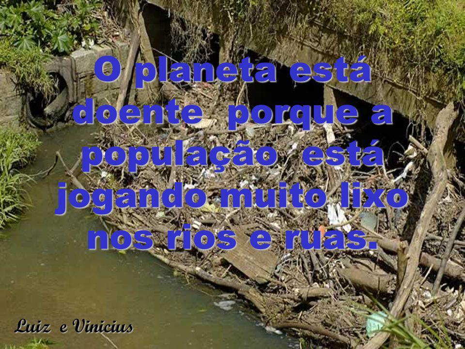 O planeta está doente porque a população está jogando muito lixo nos rios e ruas.