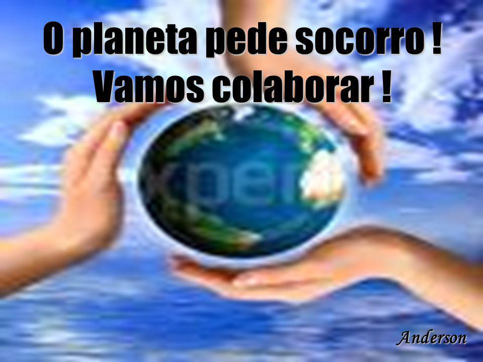 O planeta pede socorro ! Vamos colaborar !