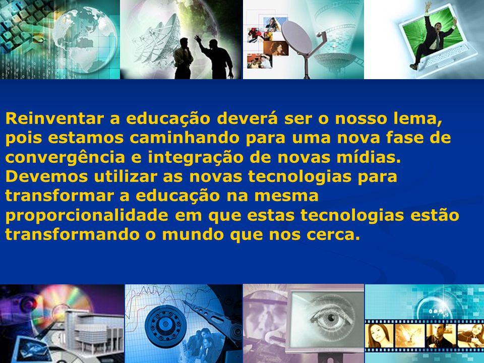 Reinventar a educação deverá ser o nosso lema, pois estamos caminhando para uma nova fase de convergência e integração de novas mídias.