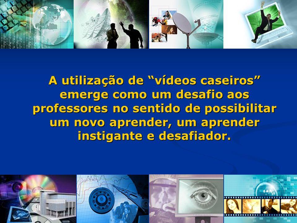 A utilização de vídeos caseiros emerge como um desafio aos professores no sentido de possibilitar um novo aprender, um aprender instigante e desafiador.