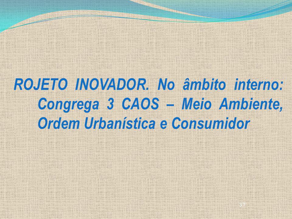 ROJETO INOVADOR. No âmbito interno: Congrega 3 CAOS – Meio Ambiente, Ordem Urbanística e Consumidor
