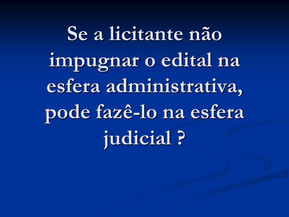 Se a licitante não impugnar o edital na esfera administrativa, pode fazê-lo na esfera judicial