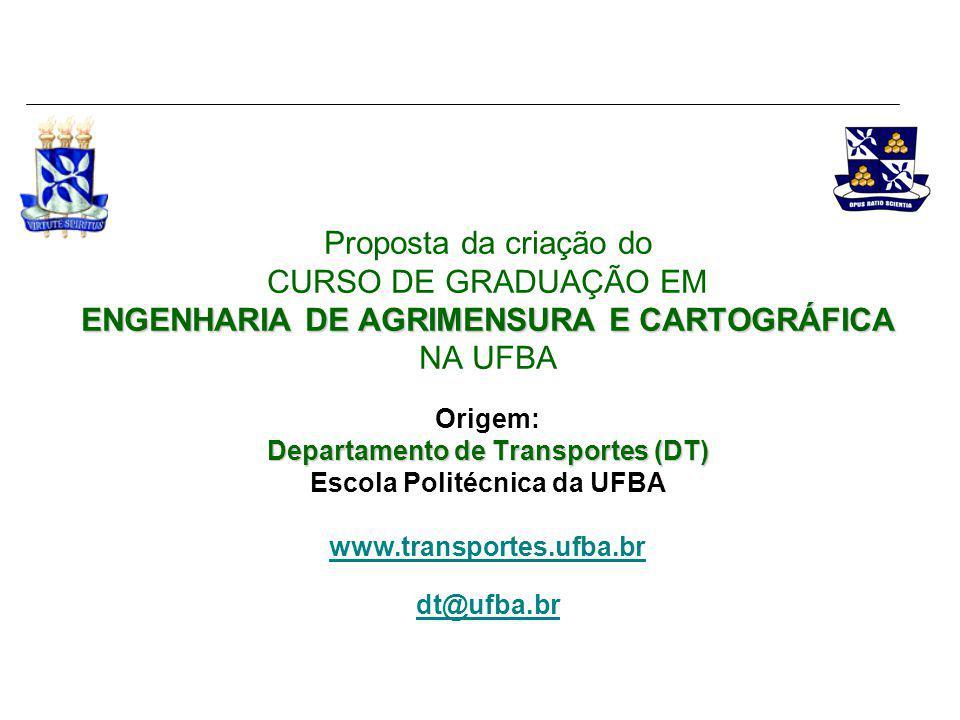 Proposta da criação do CURSO DE GRADUAÇÃO EM ENGENHARIA DE AGRIMENSURA E CARTOGRÁFICA NA UFBA Origem: Departamento de Transportes (DT) Escola Politécnica da UFBA www.transportes.ufba.br dt@ufba.br