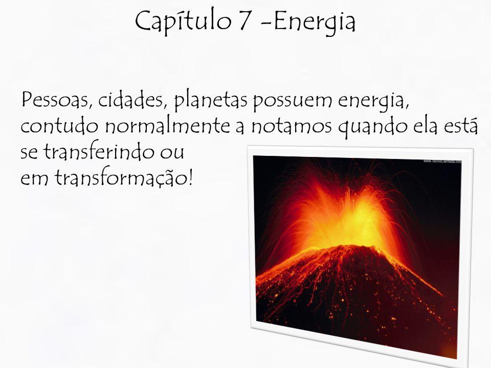 Capítulo 7 -Energia Pessoas, cidades, planetas possuem energia, contudo normalmente a notamos quando ela está se transferindo ou.