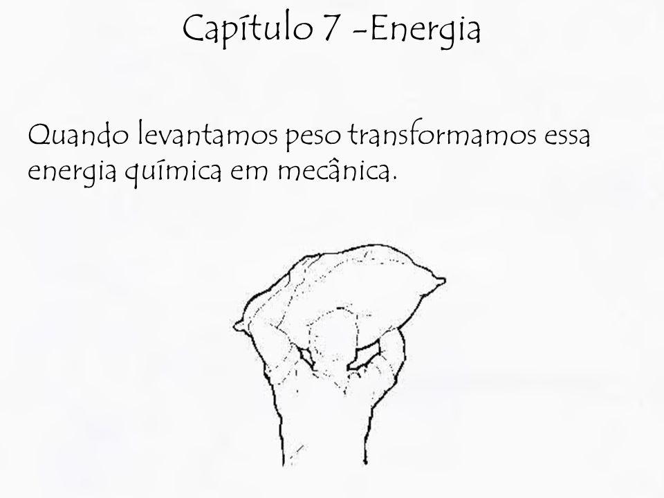 Capítulo 7 -Energia Quando levantamos peso transformamos essa energia química em mecânica.