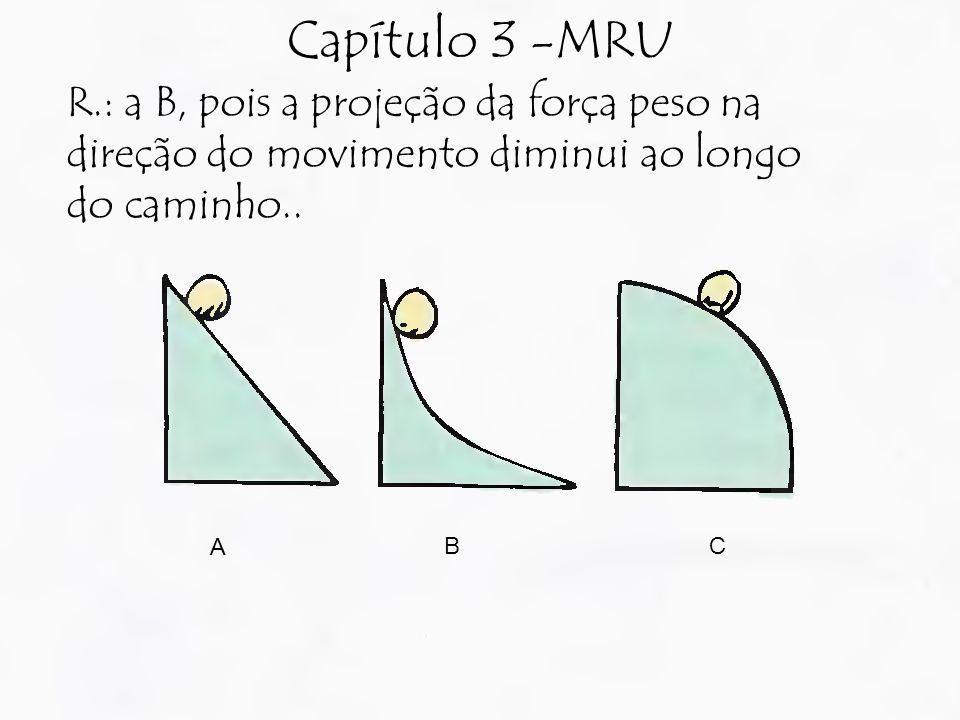 Capítulo 3 -MRU R.: a B, pois a projeção da força peso na direção do movimento diminui ao longo do caminho..